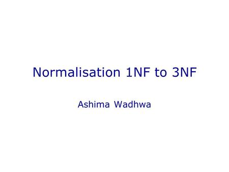 Normalisation 1NF to 3NF Ashima Wadhwa. In This Lecture Normalisation to 3NF Data redundancy Functional dependencies Normal forms First, Second, and Third.