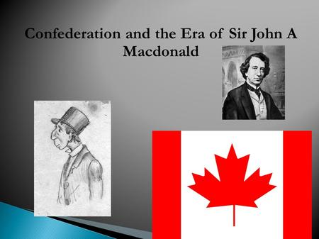 Confederation and the Era of Sir John A Macdonald By: Dylan and Tom.