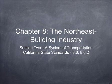 Chapter 8: The Northeast- Building Industry Section Two - A System of Transportation California State Standards - 8.6, 8.6.2.