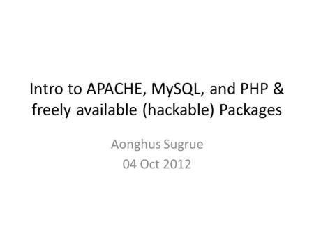 Intro to APACHE, MySQL, and PHP & freely available (hackable) Packages Aonghus Sugrue 04 Oct 2012.