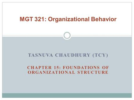 TASNUVA CHAUDHURY (TCY) CHAPTER 15: FOUNDATIONS OF ORGANIZATIONAL STRUCTURE MGT 321: Organizational Behavior.