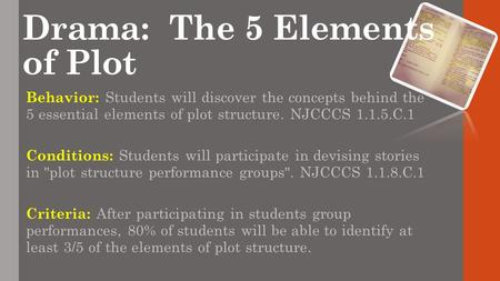 Drama: The 5 Elements of Plot Behavior: Students will discover the concepts behind the 5 essential elements of plot structure. NJCCCS 1.1.5.C.1 Conditions: