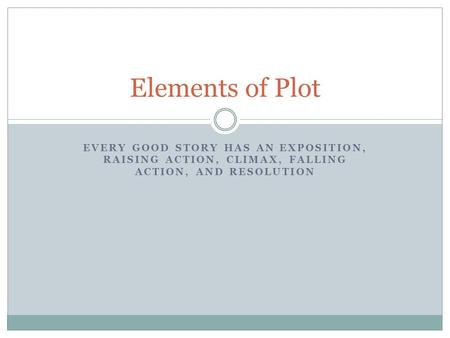 EVERY GOOD STORY HAS AN EXPOSITION, RAISING ACTION, CLIMAX, FALLING ACTION, AND RESOLUTION Elements of Plot.
