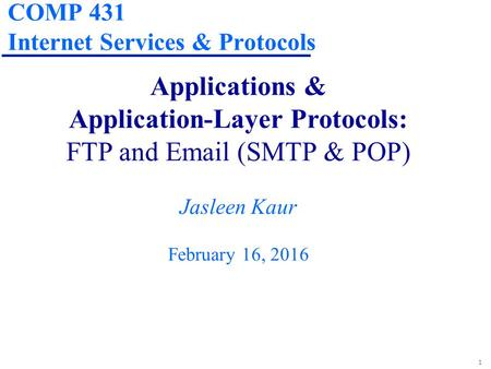 1 COMP 431 Internet Services & Protocols Applications & Application-Layer Protocols: FTP and Email (SMTP & POP) Jasleen Kaur February 16, 2016.