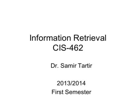 Information Retrieval CIS-462 Dr. Samir Tartir 2013/2014 First Semester.