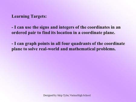 Learning Targets: - I can use the signs and integers of the coordinates in an ordered pair to find its location in a coordinate plane. - I can graph.