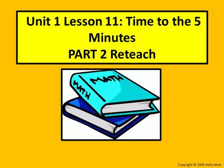 Unit 1 Lesson 11: Time to the 5 Minutes PART 2 Reteach Copyright © 2009 Kelly Mott.