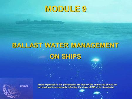 MODULE 9 BALLAST WATER MANAGEMENT ON SHIPS Views expressed in this presentation are those of the author and should not be construed as necessarily reflecting.