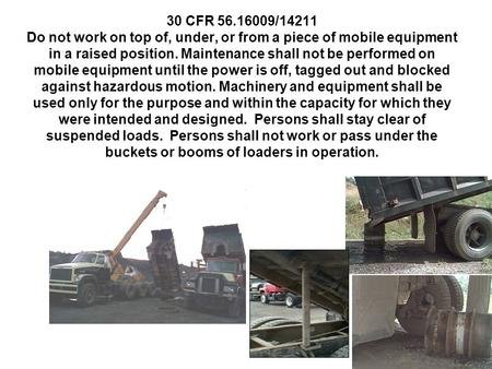30 CFR 56.16009/14211 Do not work on top of, under, or from a piece of mobile equipment in a raised position. Maintenance shall not be performed on mobile.