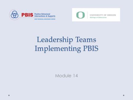 Leadership Teams Implementing PBIS Module 14. Objectives Define role and function of PBIS Leadership Teams Define Leadership Team's impact on PBIS implementation.