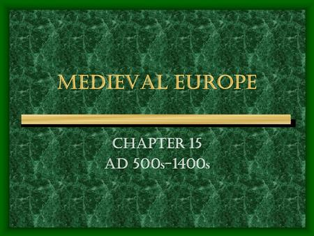 MEDIEVAL EUROPE CHAPTER 15 AD 500s-1400s.