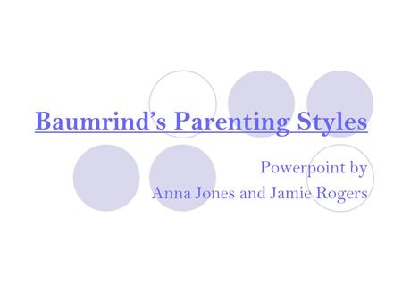 Baumrind's Parenting Styles Powerpoint by Anna Jones and Jamie Rogers.