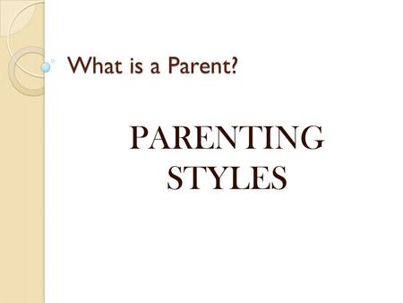 What is a Parent? PARENTING STYLES. Types of Parenting Styles and Outcomes Most parent can be classified into three main types by the style in which they.