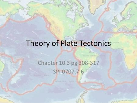 Theory of Plate Tectonics Chapter 10.3 pg 308-317 SPI 0707.7.6.