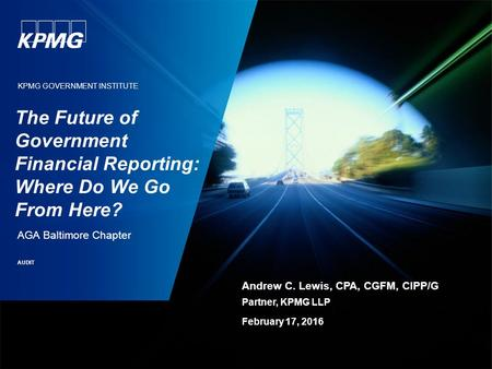 KPMG GOVERNMENT INSTITUTE The Future of Government Financial Reporting: Where Do We Go From Here? AGA Baltimore Chapter AUDIT Andrew C. Lewis, CPA, CGFM,
