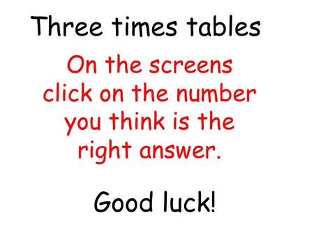 On the screens click on the number you think is the right answer. Three times tables Good luck!