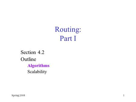 Spring 20081 Routing: Part I Section 4.2 Outline Algorithms Scalability.