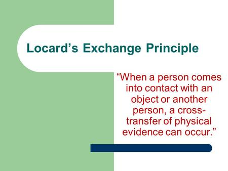 "Locard's Exchange Principle ""When a person comes into contact with an object or another person, a cross- transfer of physical evidence can occur."""