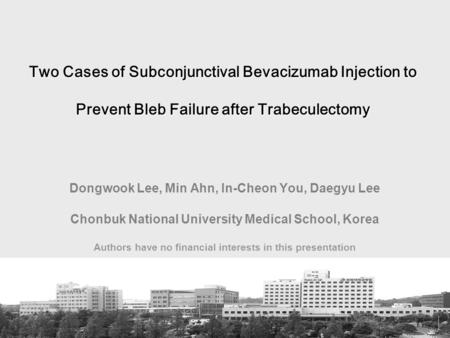 Two Cases of Subconjunctival Bevacizumab Injection to Prevent Bleb Failure after Trabeculectomy Dongwook Lee, Min Ahn, In-Cheon You, Daegyu Lee Chonbuk.