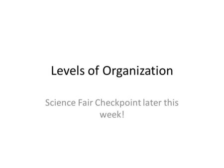 Levels of Organization Science Fair Checkpoint later this week!