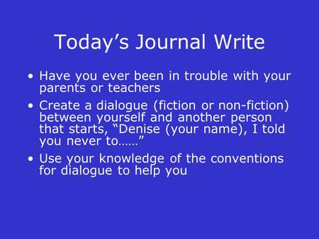 Today's Journal Write Have you ever been in trouble with your parents or teachers Create a dialogue (fiction or non-fiction) between yourself and another.