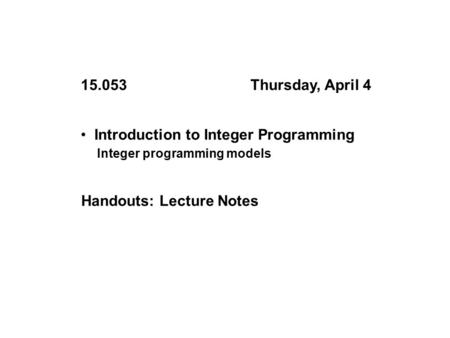 Introduction to Integer Programming Integer programming models 15.053Thursday, April 4 Handouts: Lecture Notes.