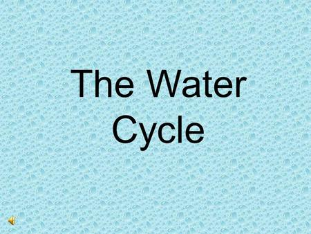 The Water Cycle. What is it? The earth has a limited amount of water. That water keeps going around and around and around and around and (well, you.