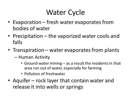 Water Cycle Evaporation – fresh water evaporates from bodies of water Precipitation – the vaporized water cools and falls Transpiration – water evaporates.