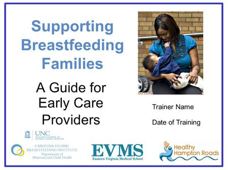 Supporting Breastfeeding Families A Guide for Early Care Providers Trainer Name Date of Training.