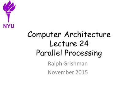 Computer Architecture Lecture 24 Parallel Processing Ralph Grishman November 2015 NYU.