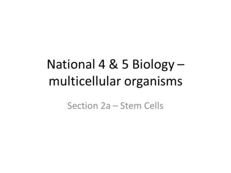 National 4 & 5 Biology – multicellular organisms Section 2a – Stem Cells.