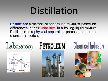 Distillation Definition: a method of separating mixtures based on differences in their volatilities in a boiling liquid mixture. Distillation is a physical.