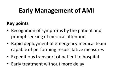 Early Management of AMI Key points Recognition of symptoms by the patient and prompt seeking of medical attention Rapid deployment of emergency medical.