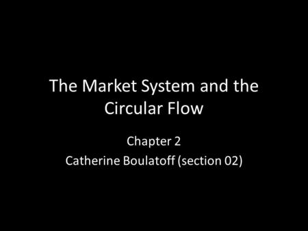 The Market System and the Circular Flow Chapter 2 Catherine Boulatoff (section 02)