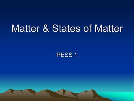"Matter & States of Matter PESS 1. Describing Matter Matter is anything that has mass and takes up space All the ""stuff"" around you is matter, even things."
