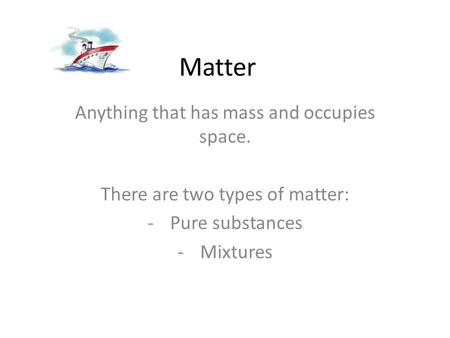 Matter Anything that has mass and occupies space. There are two types of matter: -Pure substances -Mixtures.