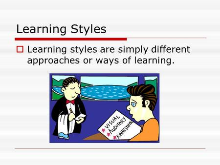 Learning Styles  Learning styles are simply different approaches or ways of learning.