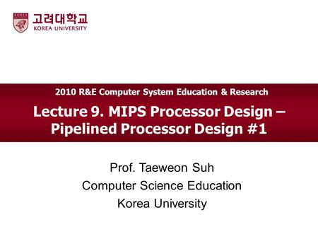 Lecture 9. MIPS Processor Design – Pipelined Processor Design #1 Prof. Taeweon Suh Computer Science Education Korea University 2010 R&E Computer System.