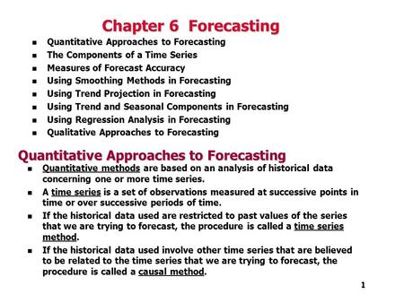 1 1 Chapter 6 Forecasting n Quantitative Approaches to Forecasting n The Components of a Time Series n Measures of Forecast Accuracy n Using Smoothing.