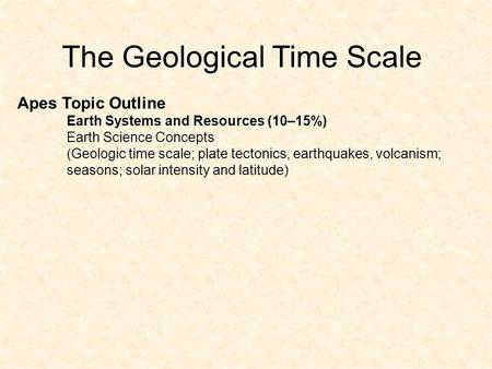 The Geological Time Scale Apes Topic Outline Earth Systems and Resources (10–15%) Earth Science Concepts (Geologic time scale; plate tectonics, earthquakes,