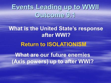 Events Leading up to WWII Outcome 9.1 What is the United State's response after WWI? Return to ISOLATIONISM What are our future enemies (Axis powers) up.