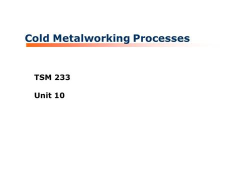 Cold Metalworking Processes TSM 233 Unit 10. TSM 233 Metallurgy and Welding Processes Cold Metalworking Those metalworking processes where the base metals.