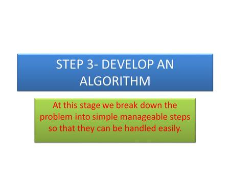 STEP 3- DEVELOP AN ALGORITHM At this stage we break down the problem into simple manageable steps so that they can be handled easily.