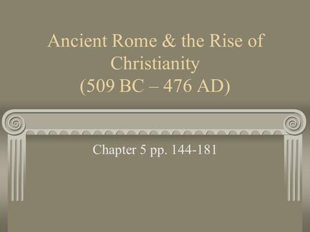 Ancient Rome & the Rise of Christianity (509 BC – 476 AD) Chapter 5 pp. 144-181.