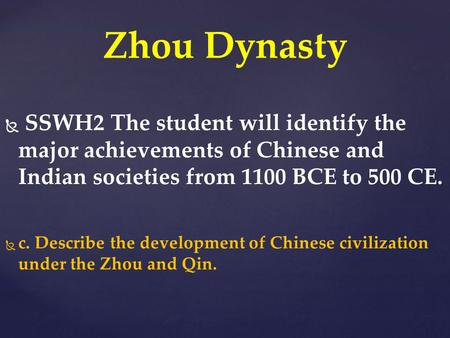 Zhou Dynasty .  SSWH2 The student will identify the major achievements of Chinese and Indian societies from 1100 BCE to 500 CE.   c. Describe the development.