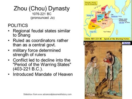 Zhou (Chou) Dynasty 1076-221 BC (pronounced Jo) POLITICS Regional feudal states similar to Shang Ruled as coordinators rather than as a central govt. military.