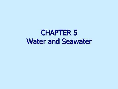 CHAPTER 5 Water and Seawater. H 2 O molecule One hydrogen H and two oxygen O atoms bonded by sharing electrons One hydrogen H and two oxygen O atoms bonded.