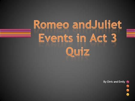 By Chris and Emily. 1. List the following events from Act 3 in order: 1.Juliet feels betrayed by the nurse's urge for her to marry Paris 2. Romeo and.