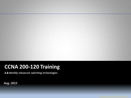 W&L Page 1 CCNA 200-120 CCNA 200-120 Training 2.8 Identify enhanced switching technologies Jose Luis Flores / Amel Walkinshaw Aug, 2015.