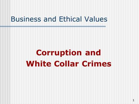 1 Business and Ethical Values Corruption and White Collar Crimes.